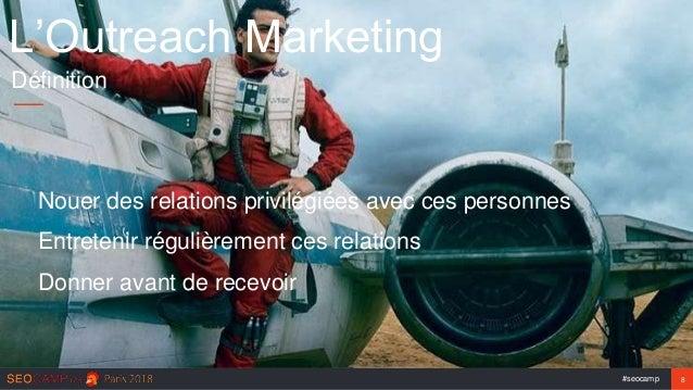 #seocamp 8 L'Outreach Marketing Définition Nouer des relations privilégiées avec ces personnes Entretenir régulièrement ce...