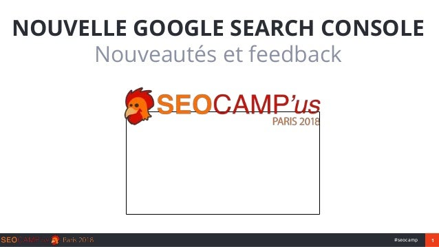 1#seocamp NOUVELLE GOOGLE SEARCH CONSOLE Nouveautés et feedback