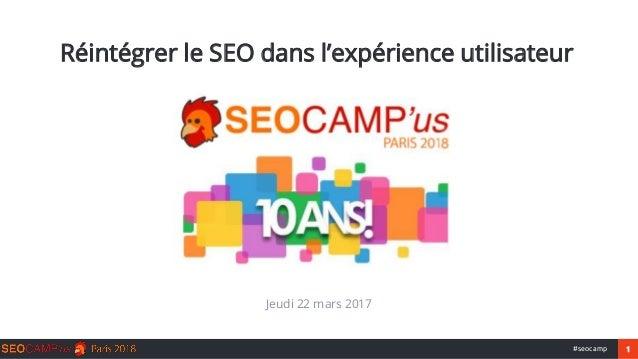1#seocamp Réintégrer le SEO dans l'expérience utilisateur Jeudi 22 mars 2017