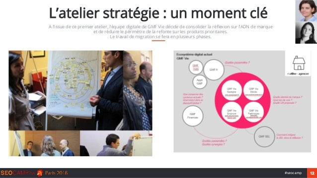 12#seocamp L'atelier stratégie : un moment clé A l'issue de ce premier atelier, l'équipe digitale de GMF Vie décide de con...