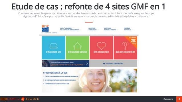 2#seocamp Etude de cas : refonte de 4 sites GMF en 1 Comment repenser l'expérience utilisateur autour des besoins réels de...