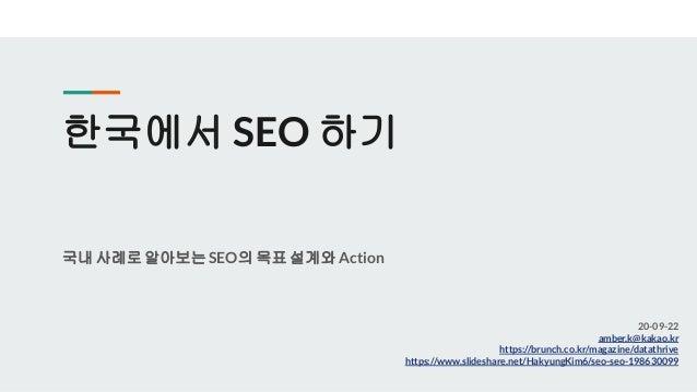 한국에서 SEO 하기 국내 사례로알아보는SEO의 목표 설계와Action 20-09-22 amber.k@kakao.kr https://brunch.co.kr/magazine/datathrive https://www.sli...