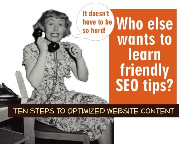 Who else wants to learn friendly SEO tips? Ten Steps to Optimized Website Content It doesn't have to be so hard!