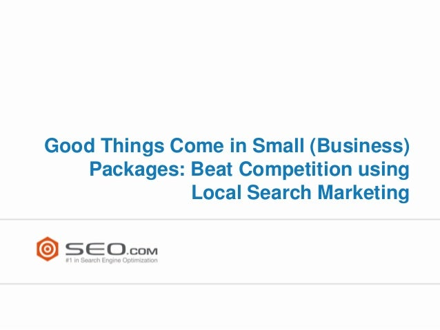 Good Things Come in Small (Business)   Packages: Beat Competition using              Local Search Marketing