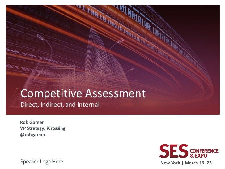 Competitive AssessmentDirect, Indirect, and InternalRob GarnerVP Strategy, iCrossing@robgarnerSpeaker Logo Here           ...