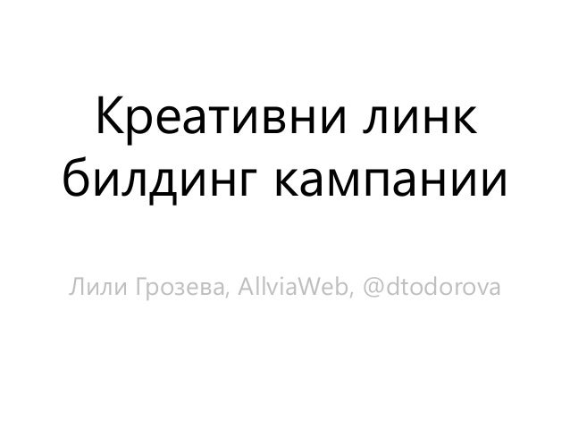 Креативни линкбилдинг кампанииЛили Грозева, AllviaWeb, @dtodorova