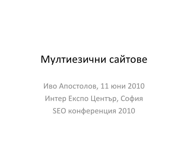 Мултиезични сайтове Иво Апостолов, 11 юни 2010 Интер Експо Център, София SEO  конференция 2010