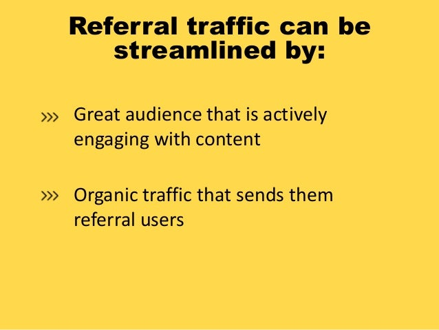 Referral traffic can be streamlined by: Great audience that is actively engaging with content Organic traffic that sends t...