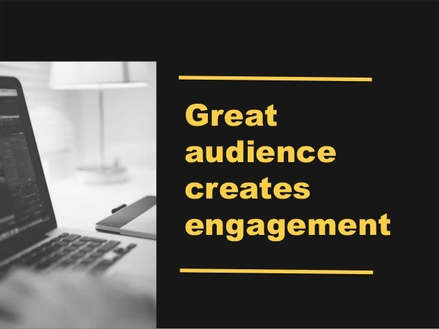 Great audience creates engagement