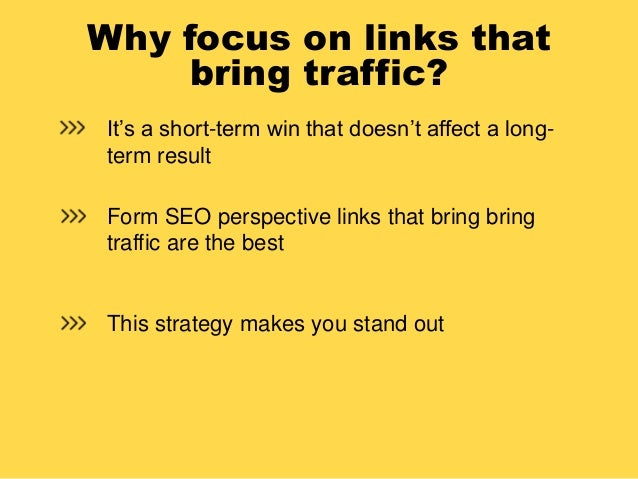 Why focus on links that bring traffic? It's a short-term win that doesn't affect a long- term result Form SEO perspective ...