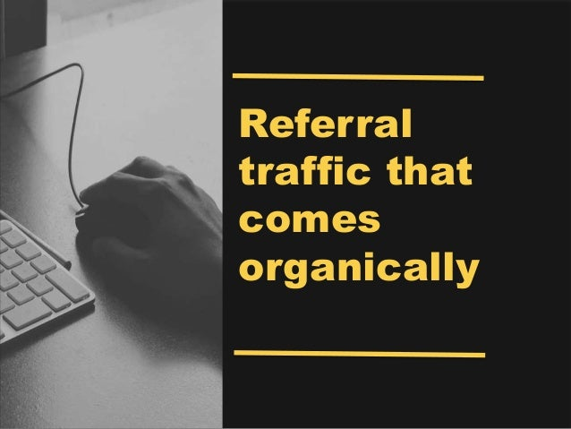 Referral traffic that comes organically