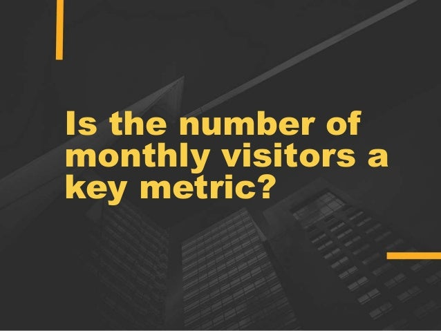 Is the number of monthly visitors a key metric?