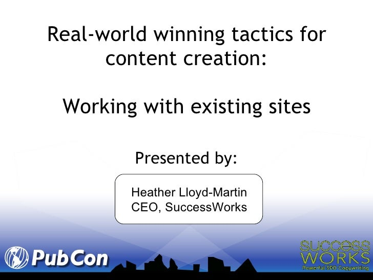 Real-world winning tactics for content creation: Working with existing sites <ul><li>Presented by: </li></ul>Heather Lloyd...