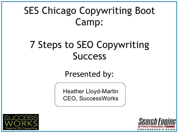 SES Chicago Copywriting Boot Camp: 7 Steps to SEO Copywriting Success <ul><li>Presented by: </li></ul>Heather Lloyd-Martin...