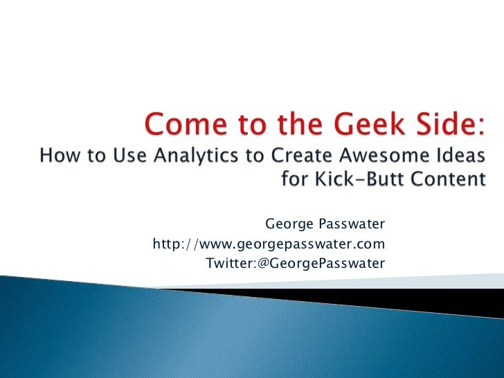 Come to the Geek Side:How to Use Analytics to Create Awesome Ideas for Kick-Butt Content<br />George Passwater<br />http:/...
