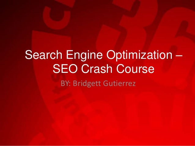 Search Engine Optimization – SEO Crash Course BY: Bridgett Gutierrez