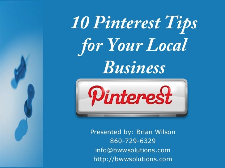 10 Pinterest Tips for Your Local    Business  Presented by: Brian Wilson        860-729-6329   info@bwwsolutions.com   htt...