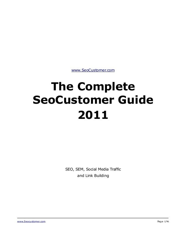 www.Seocustomer.com Page 1/96 www.SeoCustomer.com The Complete SeoCustomer Guide 2011 SEO, SEM, Social Media Traffic and L...