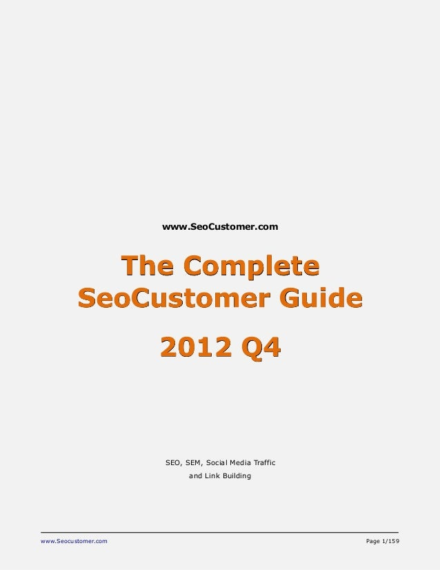 www.Seocustomer.com Page 1/159 www.SeoCustomer.com The Complete SeoCustomer Guide 2012 Q4 SEO, SEM, Social Media Traffic a...