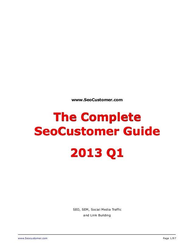 www.SeoCustomer.com  The Complete SeoCustomer Guide 2013 Q1  SEO, SEM, Social Media Traffic and Link Building  www.Seocust...