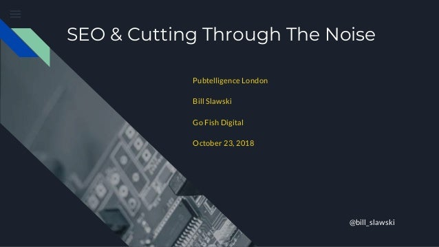 SEO & Cutting Through The Noise Pubtelligence London Bill Slawski Go Fish Digital October 23, 2018 @bill_slawski