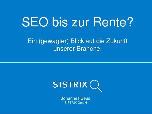 SEO bis zur Rente? Ein (gewagter) Blick auf die Zukunft unserer Branche.  Johannes Beus SISTRIX GmbH