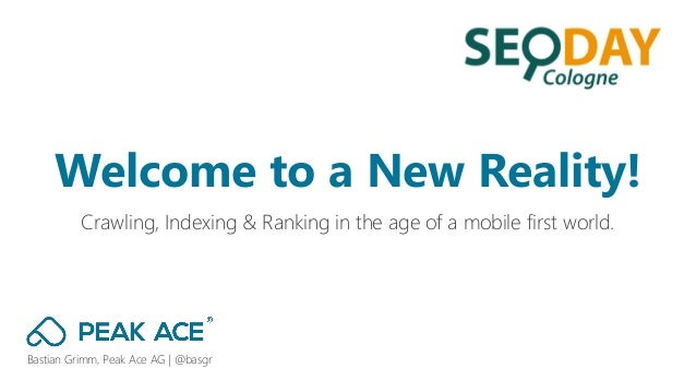 Bastian Grimm, Peak Ace AG | @basgr Crawling, Indexing & Ranking in the age of a mobile first world. Welcome to a New Real...