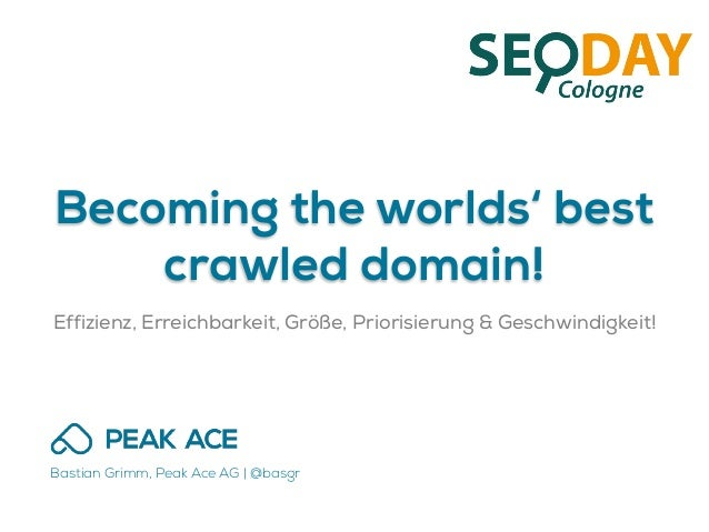 Becoming the worlds' best crawled domain! Effizienz, Erreichbarkeit, Größe, Priorisierung & Geschwindigkeit! Bastian Grimm...