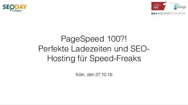 PageSpeed 100?! Perfekte Ladezeiten und SEO- Hosting für Speed-Freaks Köln, den 27.10.16
