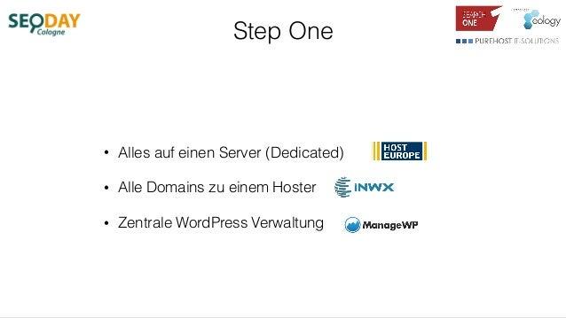 Step One • Alles auf einen Server (Dedicated) • Alle Domains zu einem Hoster • Zentrale WordPress Verwaltung