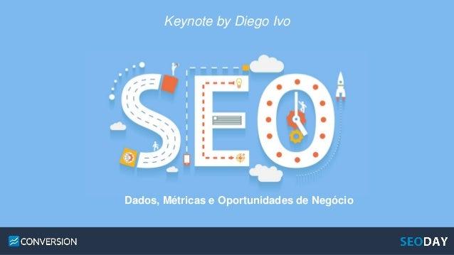 Keynote by Diego Ivo Dados, Métricas e Oportunidades de Negócio