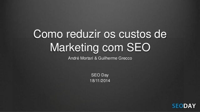 Como reduzir os custos de Marketing com SEO André Mortari & Guilherme Grecco SEO Day 18/11/2014