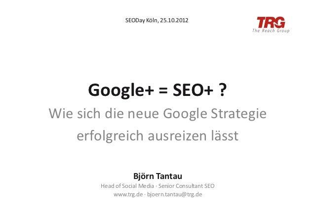 SEODay Köln, 25.10.2012          Google+ = SEO+ ? Wie sich die neue Google Strategie       erfol...