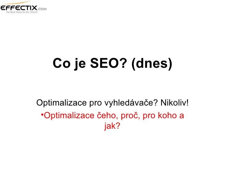 Co je SEO? (dnes) <ul><li>Optimalizace pro vyhledávače? Nikoliv! </li></ul><ul><li>Optimalizace čeho, proč, pro koho a jak...