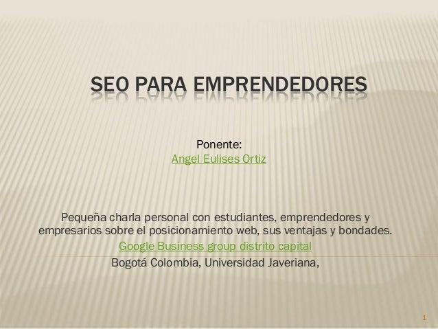 SEO PARA EMPRENDEDORES                            Ponente:                        Angel Eulises Ortiz   Pequeña charla per...