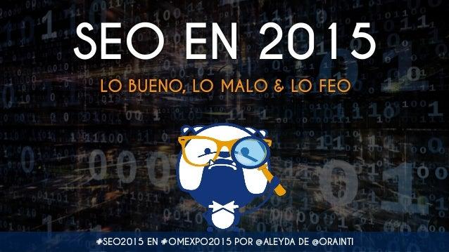 SEO EN 2015 LO BUENO, LO MALO & LO FEO #SEO2015 EN #OMEXPO2015 POR @ALEYDA DE @ORAINTI