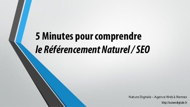 5 Minutes pour comprendre leRéférencementNaturel/SEO Nature Digitale – Agence Web à Rennes http://naturedigitale.fr