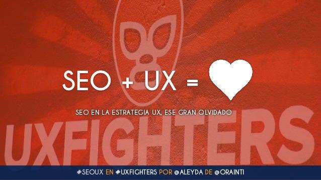 #SEOUX EN #UXFIGHTERS POR @ALEYDA DE @ORAINTI SEO + UX = SEO EN LA ESTRATEGIA UX, ESE GRAN OLVIDADO