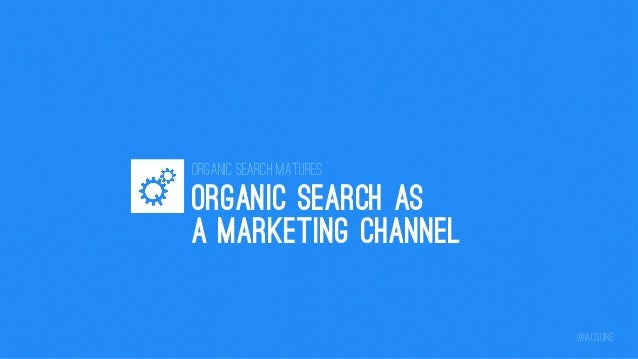 Organic Search Matures  ORGANIC SEARCH AS A MARKETING CHANNEL @iacquire