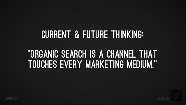 """Current & Future Thinking: """"Organic Search is a Channel That Touches Every Marketing Medium.""""  iacquire.com  @iacquire"""