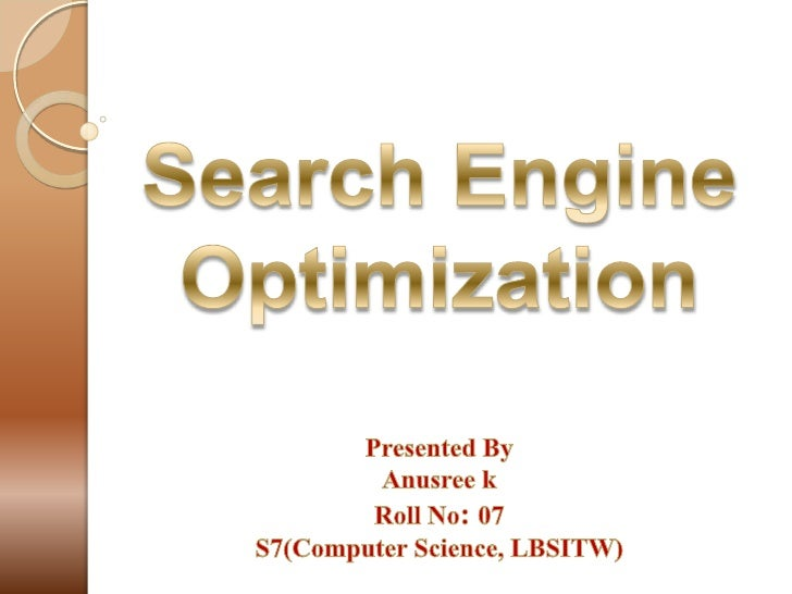 Search Engine Optimization<br />Presented By<br />Anusree k<br />Roll No: 07<br />S7(Computer Science, LBSITW)<br />