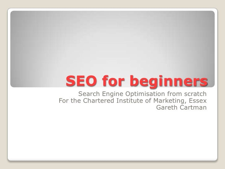 SEO for beginners<br />Search Engine Optimisation from scratch<br />For the Chartered Institute of Marketing, Essex<br />G...