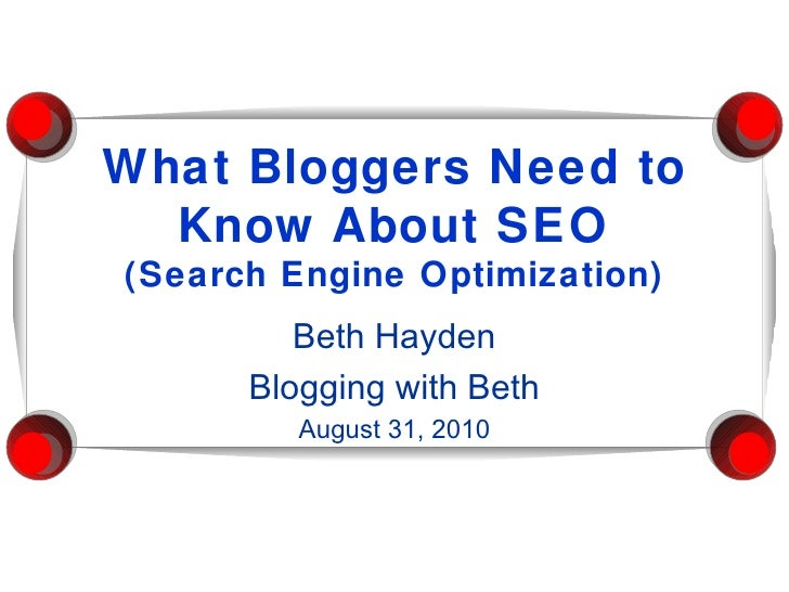 What Bloggers Need to Know About SEO (Search Engine Optimization) Beth Hayden Blogging with Beth August 31, 2010