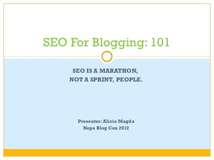 SEO For Blogging: 101     SEO IS A MARATHON,    NOT A SPRINT, PEOPLE.      Presenter: Alicia Magda        Nepa Blog Con 2012