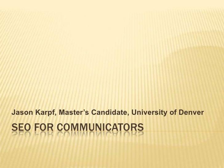 SEO FOR COMMUNICATORS<br />Jason Karpf, Master's Candidate, University of Denver<br />