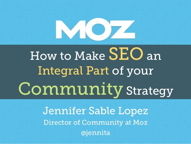 How to Make SEO an Integral Part of your Community Strategy Jennifer Sable Lopez Director of Community at Moz @jennita