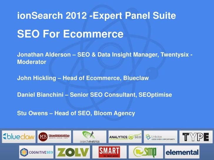 ionSearch 2012 -Expert Panel SuiteSEO For EcommerceJonathan Alderson – SEO & Data Insight Manager, Twentysix -ModeratorJoh...