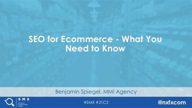 #SMX #21C2 @nxfxcom Benjamin Spiegel, MMI Agency SEO for Ecommerce - What You Need to Know