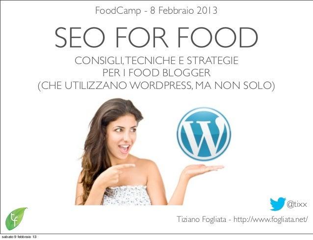 FoodCamp - 8 Febbraio 2013                         SEO FOR FOOD                             CONSIGLI, TECNICHE E STRATEGIE...