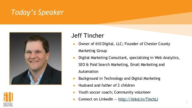 Today's Speaker Jeff Tincher ● Owner of 610 Digital, LLC; Founder of Chester County Marketing Group ● Digital Marketing Co...